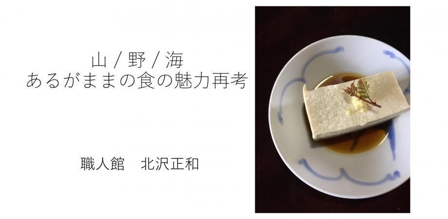 山 / 野 / 海 あるがままの食の魅力再考 職人館・北沢正和