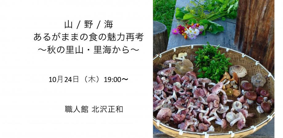 「山 / 野 / 海 あるがままの食の魅力再考」~ 秋の里山・里海から~ 職人館 北沢正和